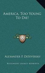 De_Seversky,_Alexander_P._America_Too_Young_to_Die!.jpg